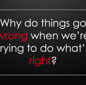 Why Do Things Go Wrong When We're Trying To Do What's Right?